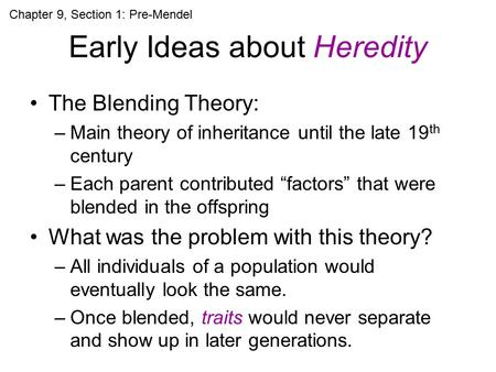 "Early Ideas about Heredity The Blending Theory: –Main theory of inheritance until the late 19 th century –Each parent contributed ""factors"" that were blended."