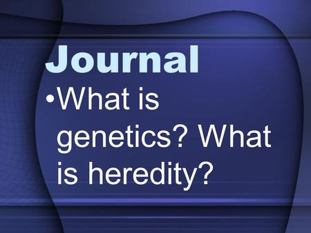 Journal What is genetics? What is heredity?. Mendelian Genetics.