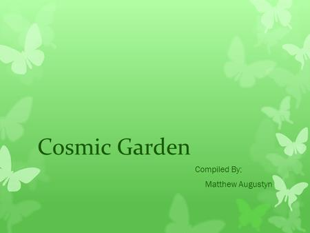 Cosmic Garden Compiled By; Matthew Augustyn. Shooting Star Flower The Shooting star's scientific name is Dodecathon media It is also known as the Pride.