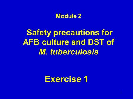 Module 2 Safety precautions for AFB culture and DST of M. tuberculosis Exercise 1 1.