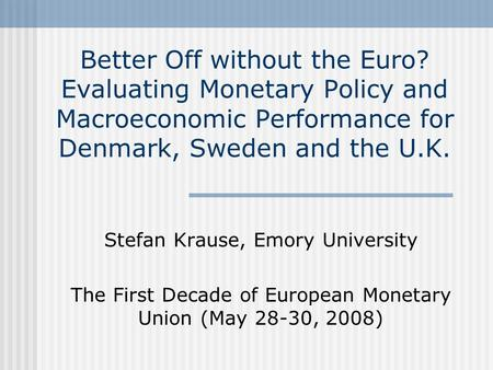 Better Off without the Euro? Evaluating Monetary Policy and Macroeconomic Performance for Denmark, Sweden and the U.K. Stefan Krause, Emory University.