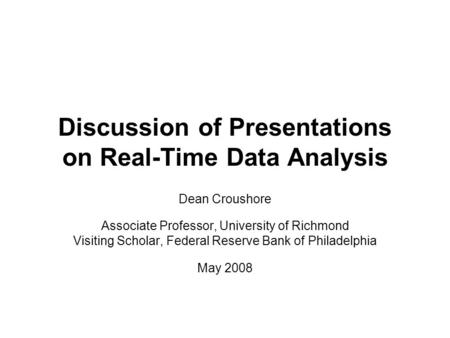 Discussion of Presentations on Real-Time Data Analysis Dean Croushore Associate Professor, University of Richmond Visiting Scholar, Federal Reserve Bank.