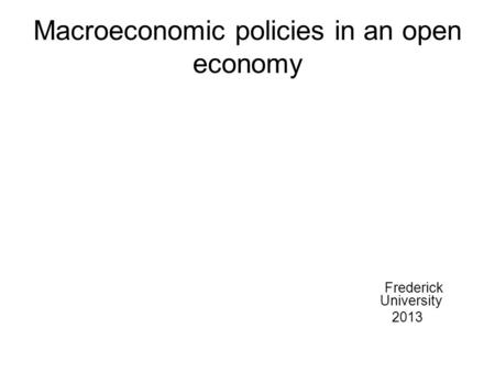 Macroeconomic policies in an open economy Frederick University 2013.