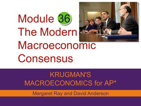 Module The Modern Macroeconomic Consensus KRUGMAN'S MACROECONOMICS for AP* 36 Margaret Ray and David Anderson.