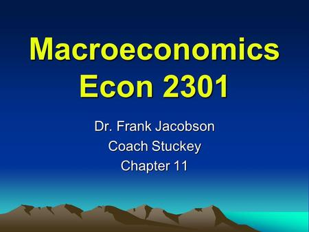 Macroeconomics Econ 2301 Dr. Frank Jacobson Coach Stuckey Chapter 11.