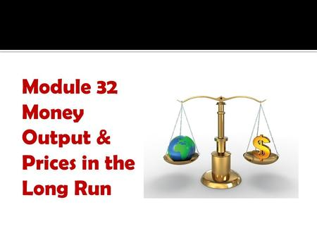Module 32 Money Output & Prices in the Long Run. 1. What are the effects of an inappropriate monetary policy? 2. What is the concept of monetary neutrality?