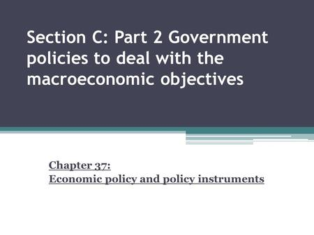 Section C: Part 2 Government policies to deal with the macroeconomic objectives Chapter 37: Economic policy and policy instruments.