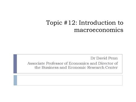 Topic #12: Introduction to macroeconomics Dr David Penn Associate Professor of Economics and Director of the Business and Economic Research Center.