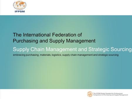 The International Federation of Purchasing and Supply Management Supply Chain Management and Strategic Sourcing embracing purchasing, materials, logistics,