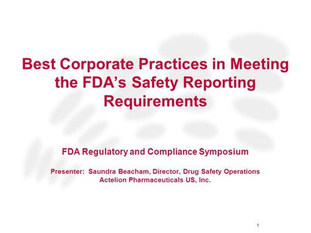 1 Best Corporate Practices in Meeting the FDA's Safety Reporting Requirements FDA Regulatory and Compliance Symposium Presenter: Saundra Beacham, Director,