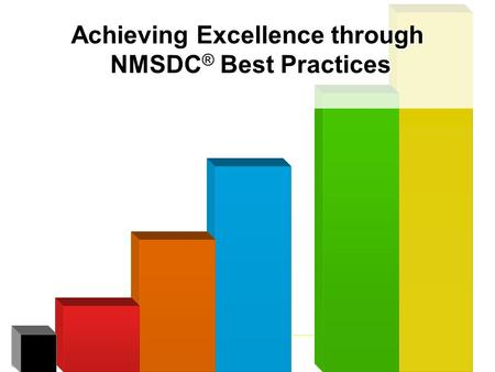 Achieving Excellence through NMSDC ® Best Practices Achieving Excellence through NMSDC ® Best Practices.