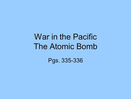War in the Pacific The Atomic Bomb Pgs. 335-336. Pearl Harbor After the attack on Pearl Harbor, Japanese troops landed in the Philippines. Four months.