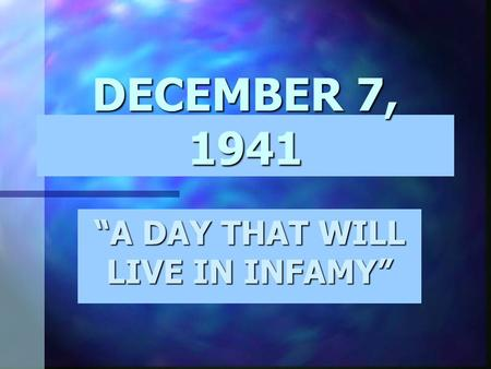 "DECEMBER 7, 1941 ""A DAY THAT WILL LIVE IN INFAMY"""
