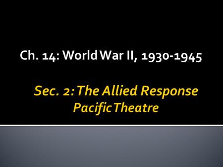 Ch. 14: World War II, 1930-1945.  Followed by string of Japanese victories  Singapore, Hong Kong, Burma, several pacific islands, and the Philippines.