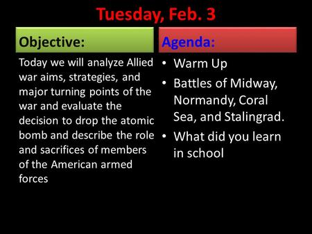 Tuesday, Feb. 3 Objective: Today we will analyze Allied war aims, strategies, and major turning points of the war and evaluate the decision to drop the.