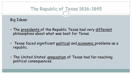 The Republic of Texas 1836-1845 Big Ideas: The presidents of the Republic Texas had very different philosophies about what was best for Texas. Texas faced.