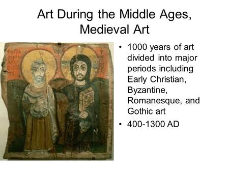 Art During the Middle Ages, Medieval Art 1000 years of art divided into major periods including Early Christian, Byzantine, Romanesque, and Gothic art.