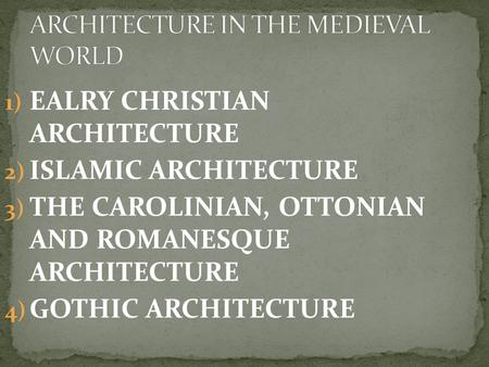 1) EALRY CHRISTIAN ARCHITECTURE 2) ISLAMIC ARCHITECTURE 3) THE CAROLINIAN, OTTONIAN AND ROMANESQUE ARCHITECTURE 4) GOTHIC ARCHITECTURE.