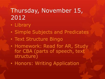 Thursday, November 15, 2012 Library Simple Subjects and Predicates Text Structure Bingo Homework: Read for AR, Study for CBA (parts of speech, text structure)