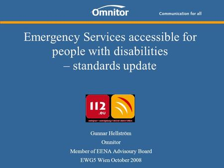 Emergency Services accessible for people with disabilities – standards update Gunnar Hellström Omnitor Member of EENA Advisoury Board EWG5 Wien October.