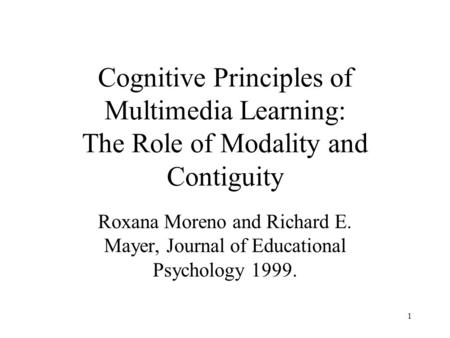 1 Cognitive Principles of Multimedia Learning: The Role of Modality and Contiguity Roxana Moreno and Richard E. Mayer, Journal of Educational Psychology.