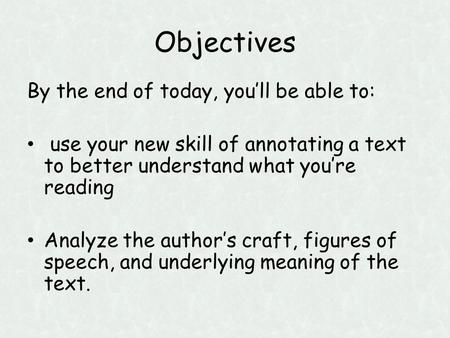 Objectives By the end of today, you'll be able to: use your new skill of annotating a text to better understand what you're reading Analyze the author's.