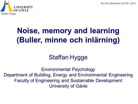 Staffan Hygge Noise, memory and learning (Buller, minne och inlärning) Staffan Hygge Environmental Psychology Department of Building, Energy and Environmental.