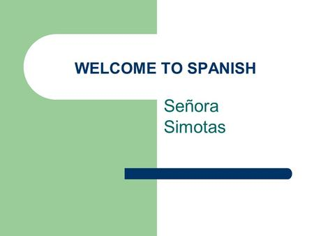 WELCOME TO SPANISH Señora Simotas. HOMEWORK – LA TAREA GIVEN ALMOST EVERY NIGHT 5 POINTS – CHECKED RANDOMLY NO CREDIT FOR LATE ASSIGNMENTS ONE WEEK TO.