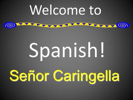 Welcome to Spanish! Señor Caringella. A Little About Me I learned Spanish in high school and college. I've been to Spain and awesome experiences! I've.
