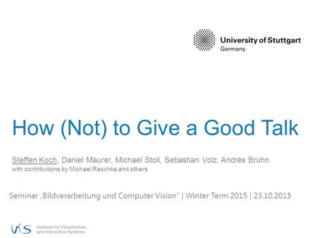 How (Not) to Give a Good Talk Steffen Koch, Daniel Maurer, Michael Stoll, Sebastian Volz, Andrés Bruhn with contributions by Michael Raschke and others.