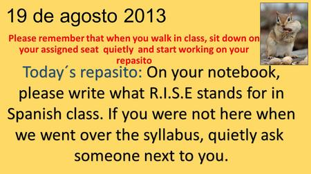 19 de agosto 2013 Please remember that when you walk in class, sit down on your assigned seat quietly and start working on your repasito Today´s repasito: