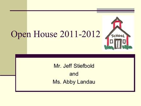 Open House 2011-2012 Mr. Jeff Stiefbold and Ms. Abby Landau.