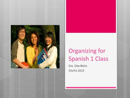 Organizing for Spanish 1 Class Sra. Oke-Bello Otoño 2015.
