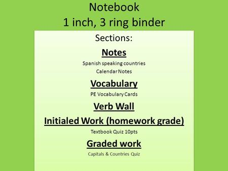 Notebook 1 inch, 3 ring binder Sections: Notes Spanish speaking countries Calendar Notes Vocabulary PE Vocabulary Cards Verb Wall Initialed Work (homework.