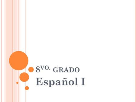 8 VO. GRADO Español I. W HAT ARE WE DOING ? Second part of Spanish I Successfully completing Spanish this year will enable your child to be placed in.