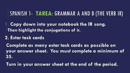 SPANISH 1- TAREA: GRAMMAR A AND B (THE VERB IR) 1.Copy down into your notebook the IR song.  Then highlight the conjugations of ir. 2. Estar task cards.