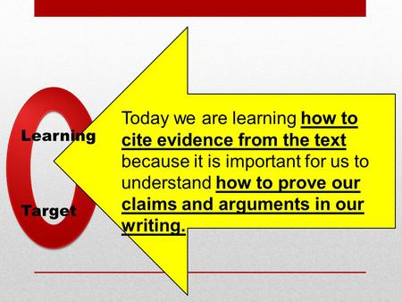 Learning Target Today we are learning how to cite evidence from the text because it is important for us to understand how to prove our claims and arguments.