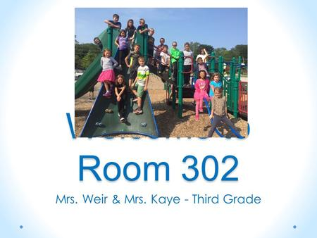 Welcome to Room 302 Mrs. Weir & Mrs. Kaye - Third Grade.