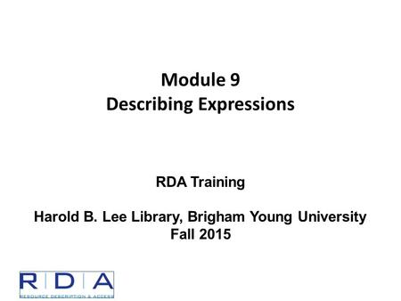 Module 9 Describing Expressions RDA Training Harold B. Lee Library, Brigham Young University Fall 2015.