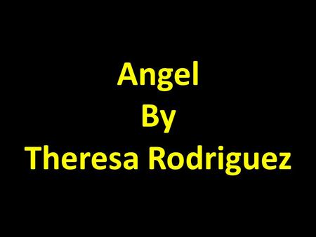 Angel By Theresa Rodriguez. Right when I was born the lord sent me an angel. An angel to protect me, An angel to watch over and love me.
