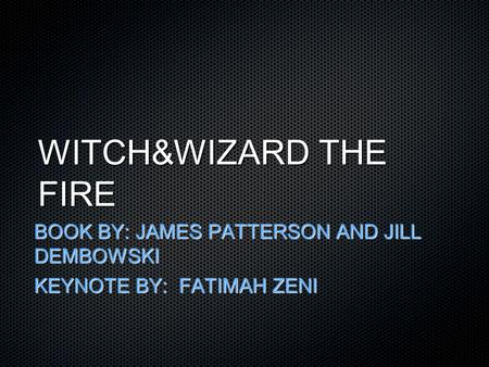 WITCH&WIZARD THE FIRE BOOK BY: JAMES PATTERSON AND JILL DEMBOWSKI KEYNOTE BY: FATIMAH ZENI.