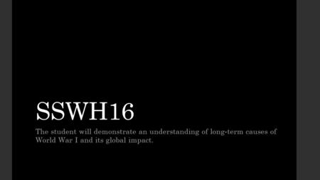 SSWH16 The student will demonstrate an understanding of long-term causes of World War I and its global impact.