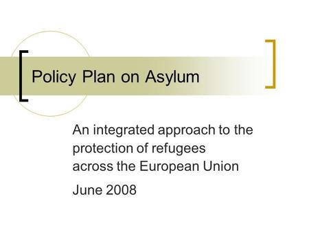 Policy Plan on Asylum An integrated approach to the protection of refugees across the European Union June 2008.