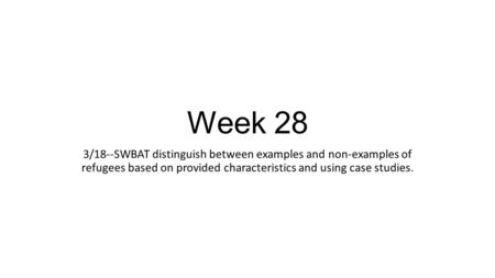 Week 28 3/18--SWBAT distinguish between examples and non-examples of refugees based on provided characteristics and using case studies.