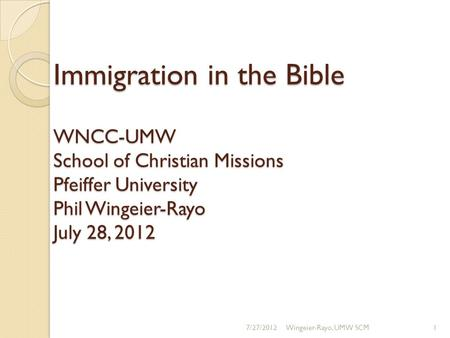 Immigration in the Bible WNCC-UMW School of Christian Missions Pfeiffer University Phil Wingeier-Rayo July 28, 2012 7/27/2012Wingeier-Rayo, UMW SCM1.
