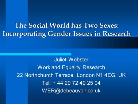 The Social World has Two Sexes: Incorporating Gender Issues in Research Juliet Webster Work and Equality Research 22 Northchurch Terrace, London N1 4EG,