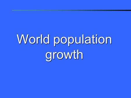 © 2006 Population Reference Bureau World population growth.