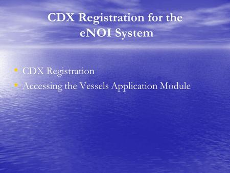 CDX Registration for the eNOI System CDX Registration Accessing the Vessels Application Module.
