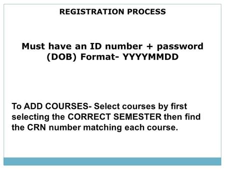 REGISTRATION PROCESS Must have an ID number + password (DOB) Format- YYYYMMDD To ADD COURSES- Select courses by first selecting the CORRECT SEMESTER then.