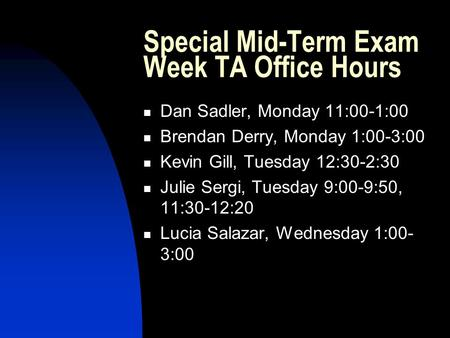 Special Mid-Term Exam Week TA Office Hours Dan Sadler, Monday 11:00-1:00 Brendan Derry, Monday 1:00-3:00 Kevin Gill, Tuesday 12:30-2:30 Julie Sergi, Tuesday.
